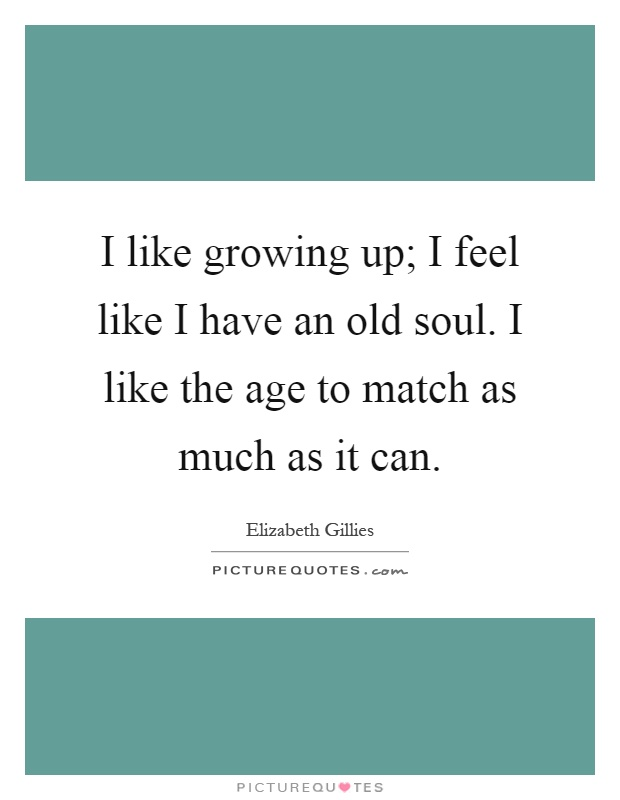 I like growing up; I feel like I have an old soul. I like the age to match as much as it can Picture Quote #1