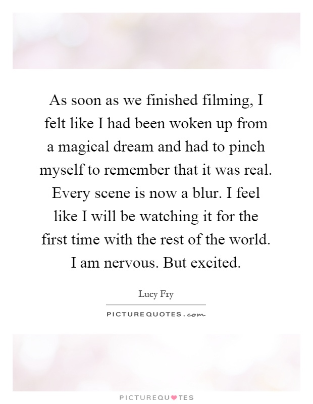 As soon as we finished filming, I felt like I had been woken up from a magical dream and had to pinch myself to remember that it was real. Every scene is now a blur. I feel like I will be watching it for the first time with the rest of the world. I am nervous. But excited Picture Quote #1