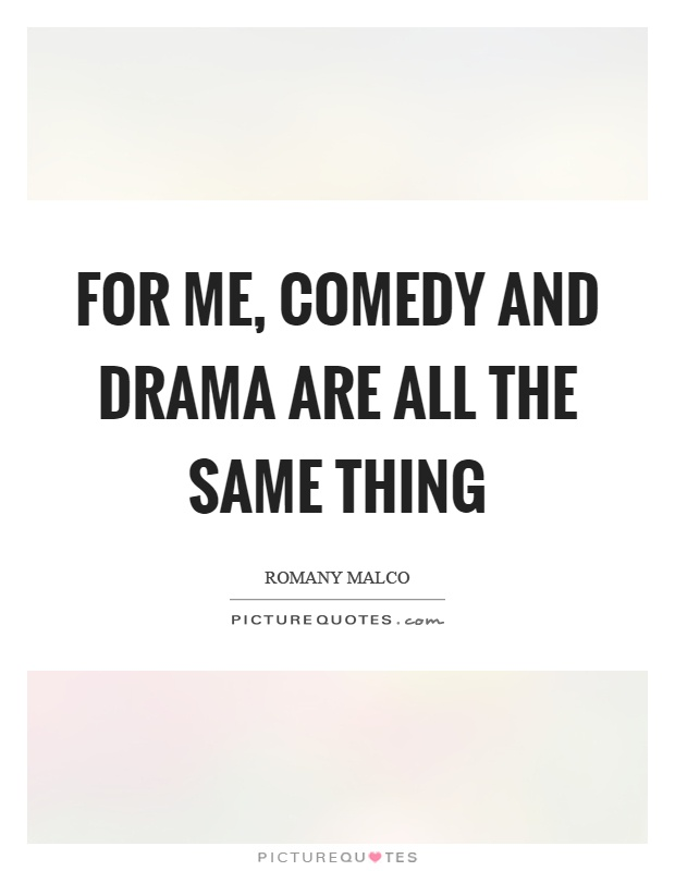 For me, comedy and drama are all the same thing Picture Quote #1