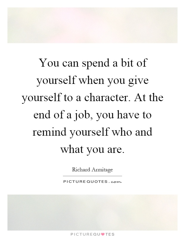 You can spend a bit of yourself when you give yourself to a character. At the end of a job, you have to remind yourself who and what you are Picture Quote #1