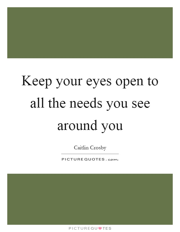 Keep your eyes open to all the needs you see around you Picture Quote #1