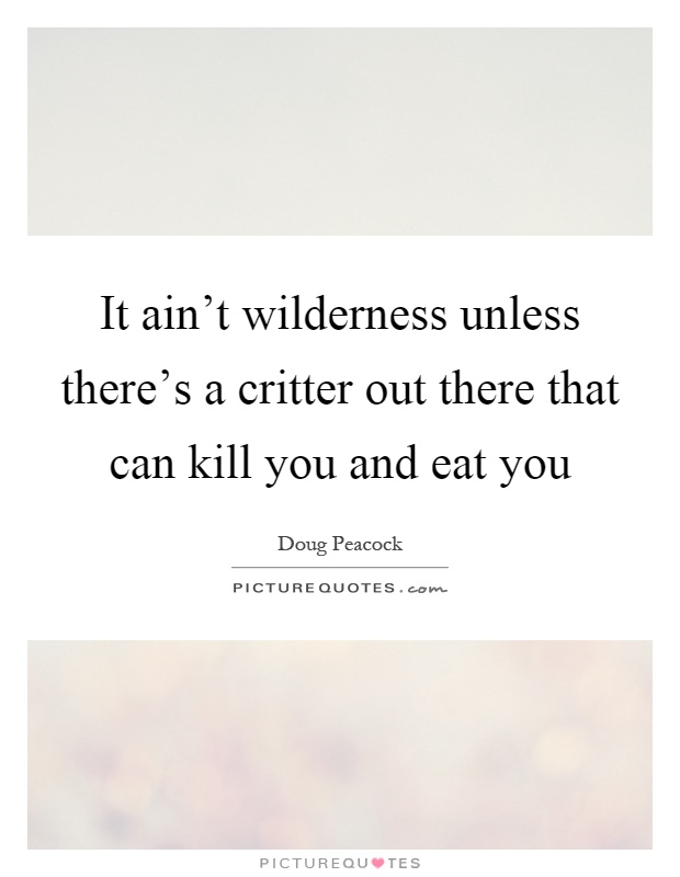 It ain't wilderness unless there's a critter out there that can kill you and eat you Picture Quote #1