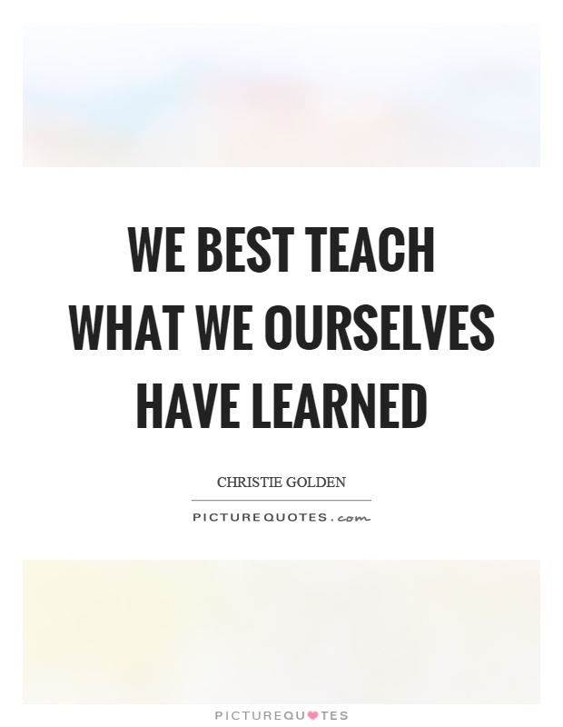 """""""We can teach from our experience, but we cannot teach experience.""""?"""