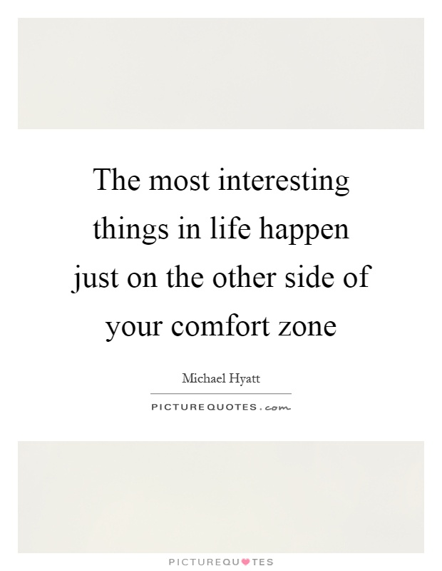 The most interesting things in life happen just on the other side of your comfort zone Picture Quote #1