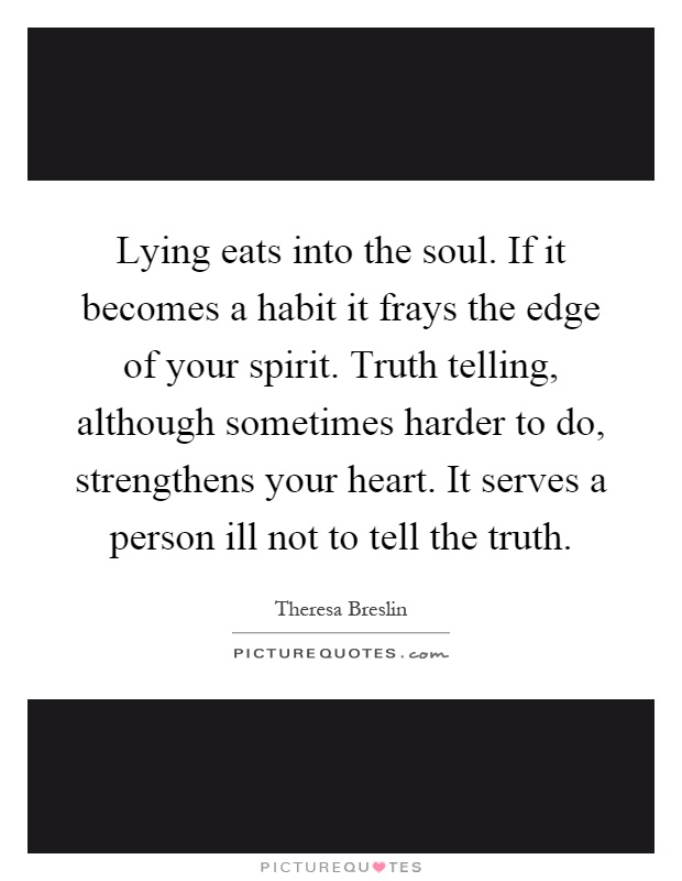 Lying eats into the soul. If it becomes a habit it frays the edge of your spirit. Truth telling, although sometimes harder to do, strengthens your heart. It serves a person ill not to tell the truth Picture Quote #1
