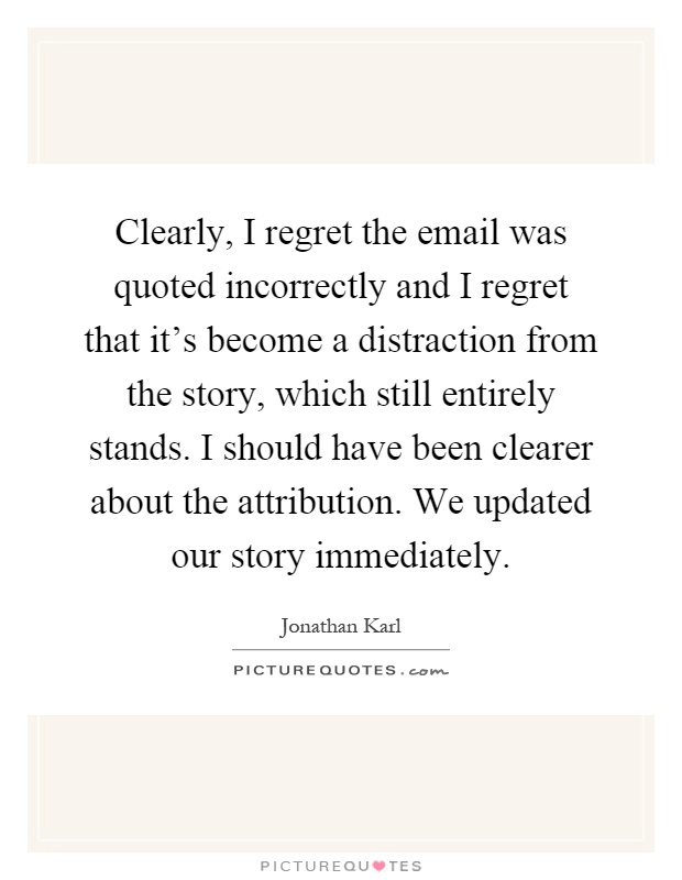 Clearly, I regret the email was quoted incorrectly and I regret that it's become a distraction from the story, which still entirely stands. I should have been clearer about the attribution. We updated our story immediately Picture Quote #1
