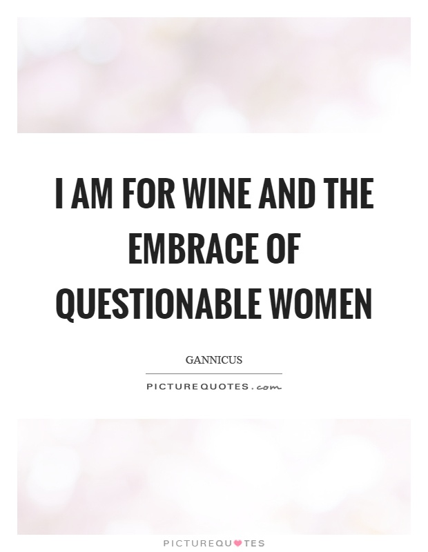 I am for wine and the embrace of questionable women Picture Quote #1