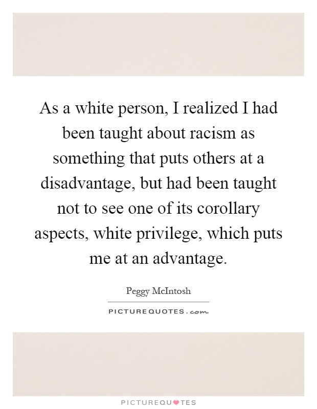 As a white person, I realized I had been taught about racism as something that puts others at a disadvantage, but had been taught not to see one of its corollary aspects, white privilege, which puts me at an advantage Picture Quote #1