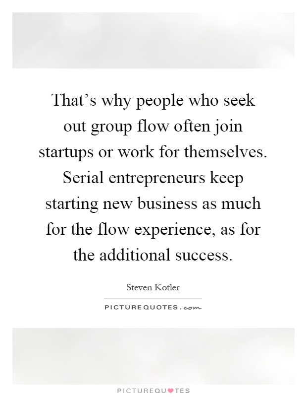 That's why people who seek out group flow often join startups or work for themselves. Serial entrepreneurs keep starting new business as much for the flow experience, as for the additional success Picture Quote #1