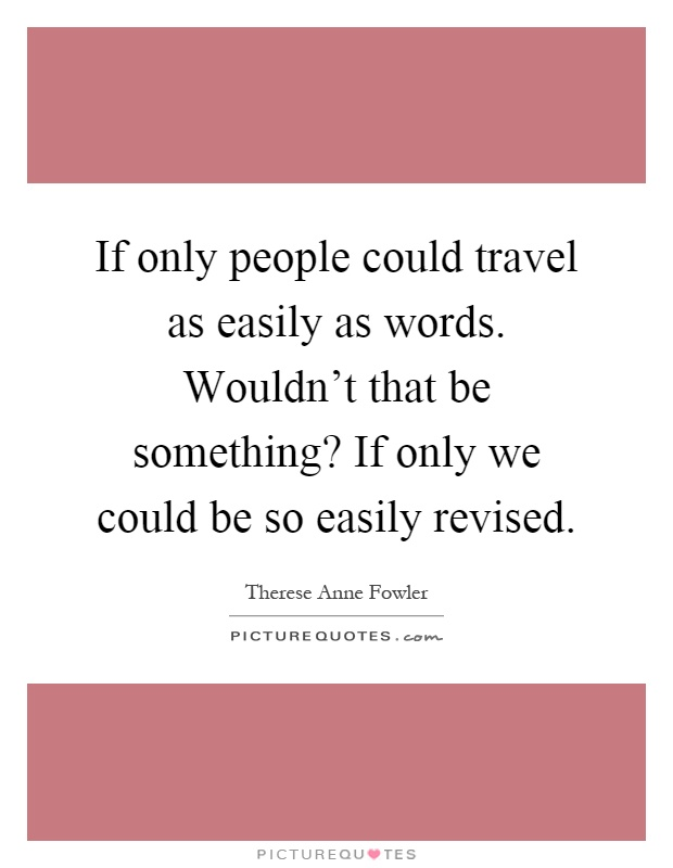 If only people could travel as easily as words. Wouldn't that be something? If only we could be so easily revised Picture Quote #1