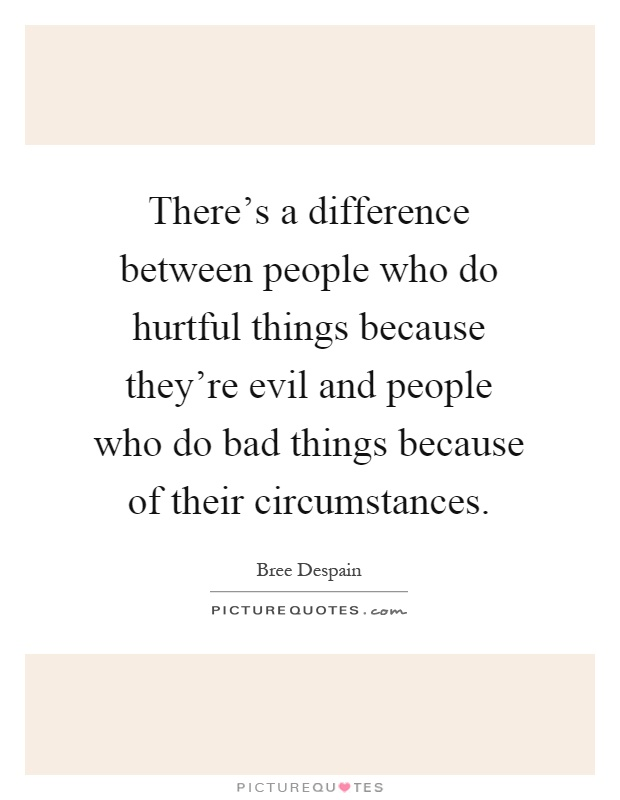 There's a difference between people who do hurtful things because they're evil and people who do bad things because of their circumstances Picture Quote #1