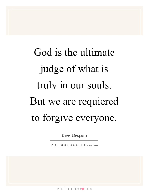 God is the ultimate judge of what is truly in our souls. But we are requiered to forgive everyone Picture Quote #1