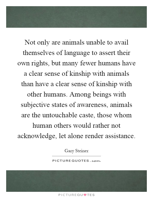Not only are animals unable to avail themselves of language to assert their own rights, but many fewer humans have a clear sense of kinship with animals than have a clear sense of kinship with other humans. Among beings with subjective states of awareness, animals are the untouchable caste, those whom human others would rather not acknowledge, let alone render assistance Picture Quote #1
