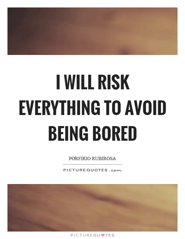 I will risk everything to avoid being bored Picture Quote #1