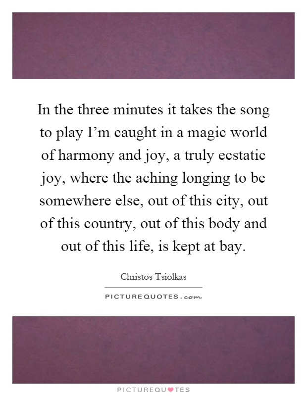 In the three minutes it takes the song to play I'm caught in a magic world of harmony and joy, a truly ecstatic joy, where the aching longing to be somewhere else, out of this city, out of this country, out of this body and out of this life, is kept at bay Picture Quote #1