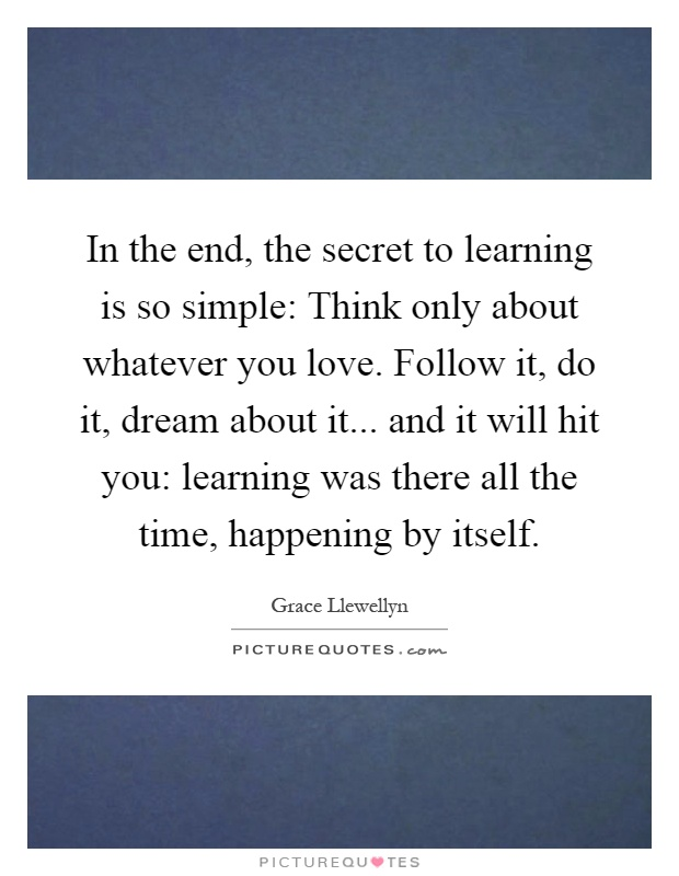 In the end, the secret to learning is so simple: Think only about whatever you love. Follow it, do it, dream about it... and it will hit you: learning was there all the time, happening by itself Picture Quote #1