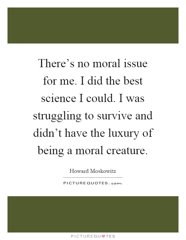 There's no moral issue for me. I did the best science I could. I was struggling to survive and didn't have the luxury of being a moral creature Picture Quote #1