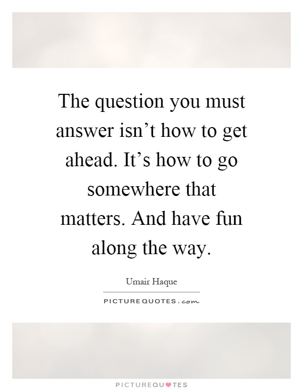The question you must answer isn't how to get ahead. It's how to go somewhere that matters. And have fun along the way Picture Quote #1