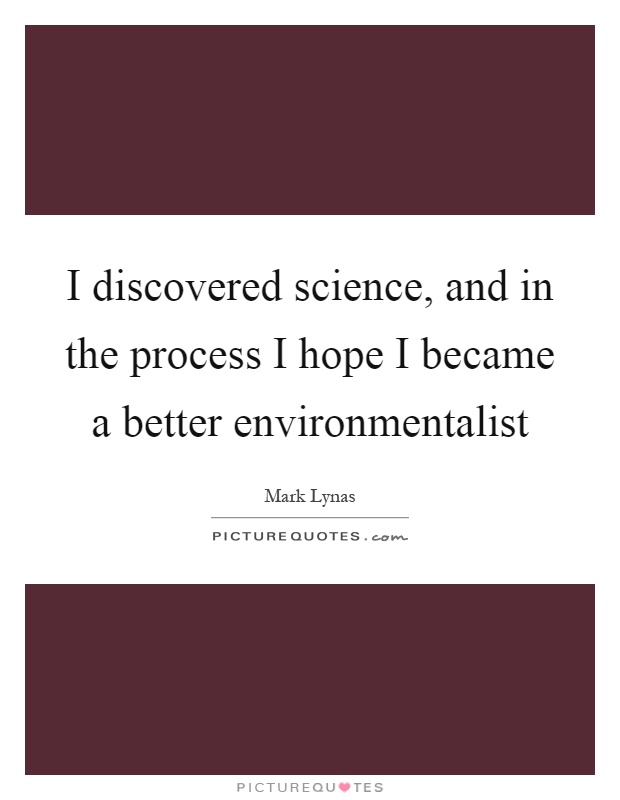 I discovered science, and in the process I hope I became a better environmentalist Picture Quote #1