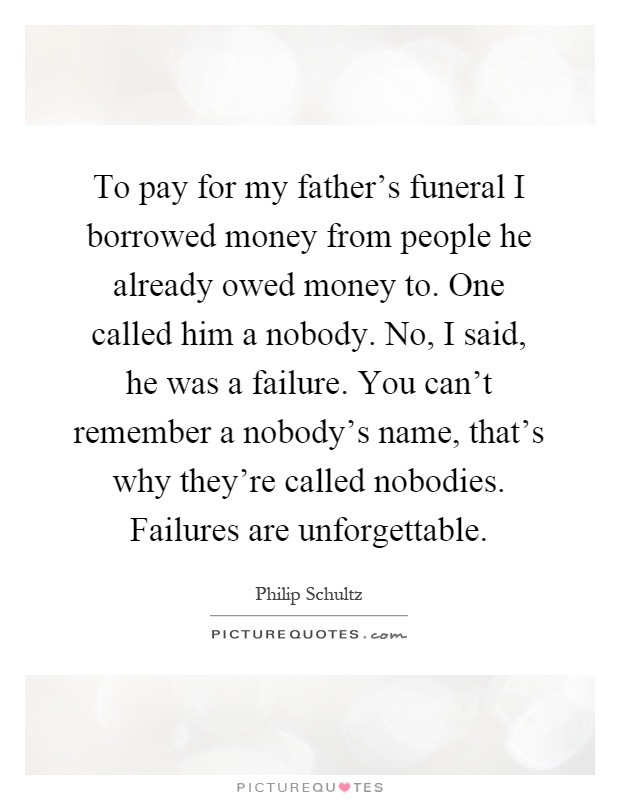 To pay for my father's funeral I borrowed money from people he already owed money to. One called him a nobody. No, I said, he was a failure. You can't remember a nobody's name, that's why they're called nobodies. Failures are unforgettable Picture Quote #1