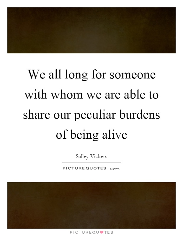 We all long for someone with whom we are able to share our peculiar burdens of being alive Picture Quote #1