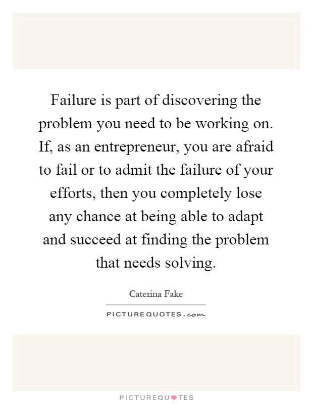 Failure is part of discovering the problem you need to be working on. If, as an entrepreneur, you are afraid to fail or to admit the failure of your efforts, then you completely lose any chance at being able to adapt and succeed at finding the problem that needs solving Picture Quote #1