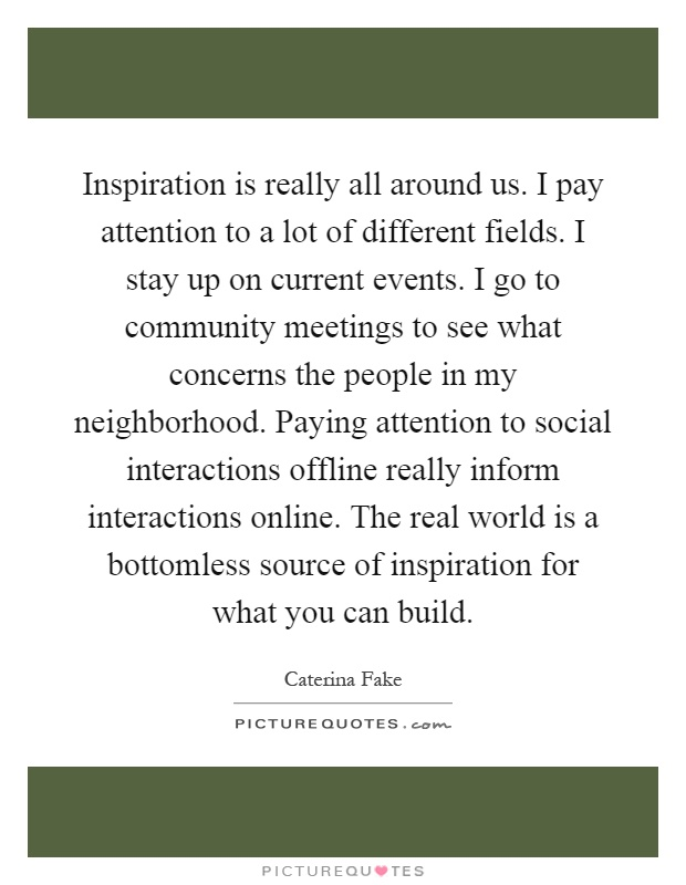 Inspiration is really all around us. I pay attention to a lot of different fields. I stay up on current events. I go to community meetings to see what concerns the people in my neighborhood. Paying attention to social interactions offline really inform interactions online. The real world is a bottomless source of inspiration for what you can build Picture Quote #1