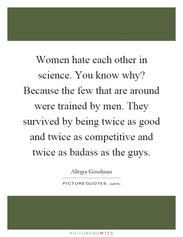Women hate each other in science. You know why? Because the few that are around were trained by men. They survived by being twice as good and twice as competitive and twice as badass as the guys Picture Quote #1