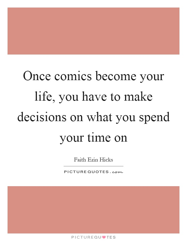 Once comics become your life, you have to make decisions on what you spend your time on Picture Quote #1