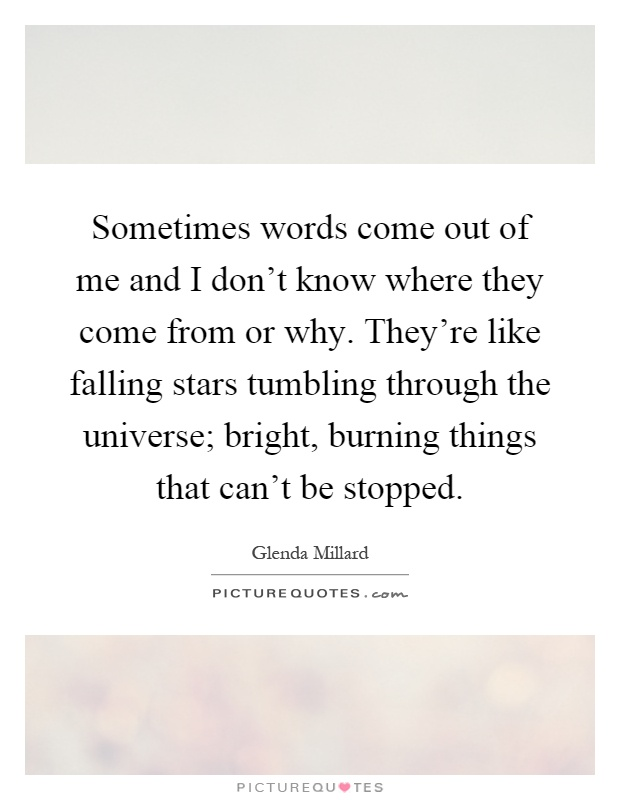 Sometimes words come out of me and I don't know where they come from or why. They're like falling stars tumbling through the universe; bright, burning things that can't be stopped Picture Quote #1