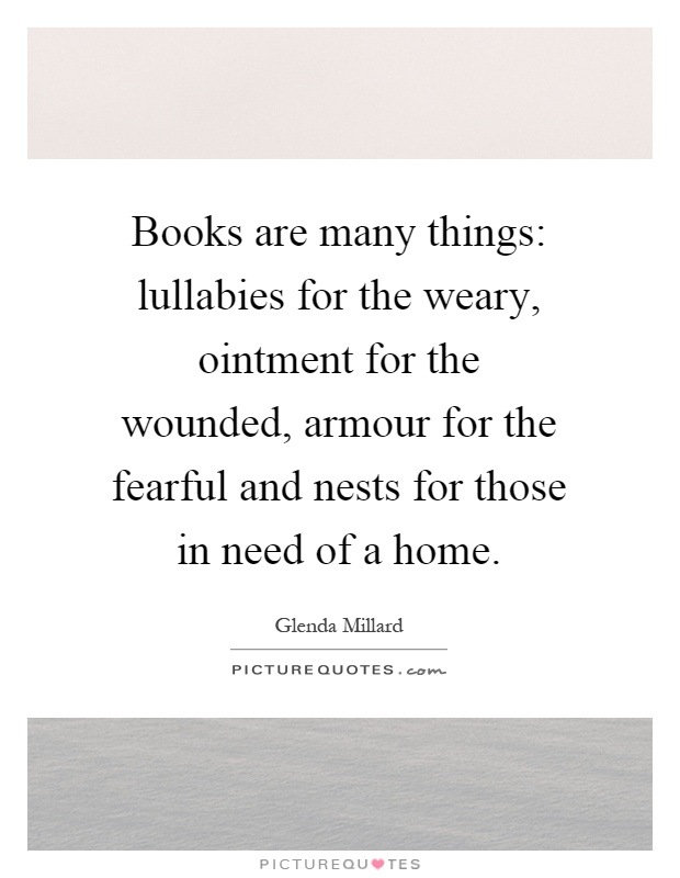 Books are many things: lullabies for the weary, ointment for the wounded, armour for the fearful and nests for those in need of a home Picture Quote #1