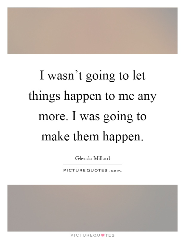 I Like Things To Happen Quote: I Wasn't Going To Let Things Happen To Me Any More. I Was
