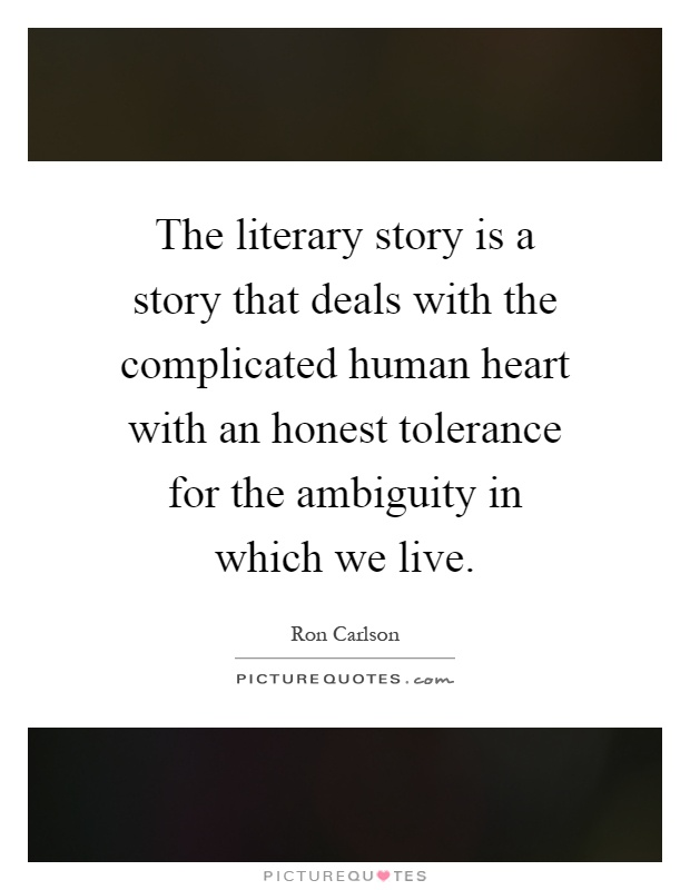 The literary story is a story that deals with the complicated human heart with an honest tolerance for the ambiguity in which we live Picture Quote #1