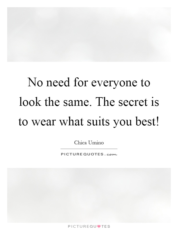No need for everyone to look the same. The secret is to wear what suits you best! Picture Quote #1