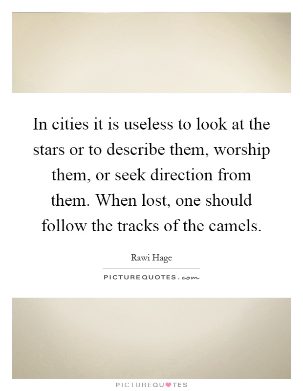 In cities it is useless to look at the stars or to describe them, worship them, or seek direction from them. When lost, one should follow the tracks of the camels Picture Quote #1