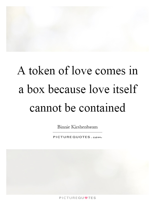 A token of love comes in a box because love itself cannot be contained Picture Quote #1