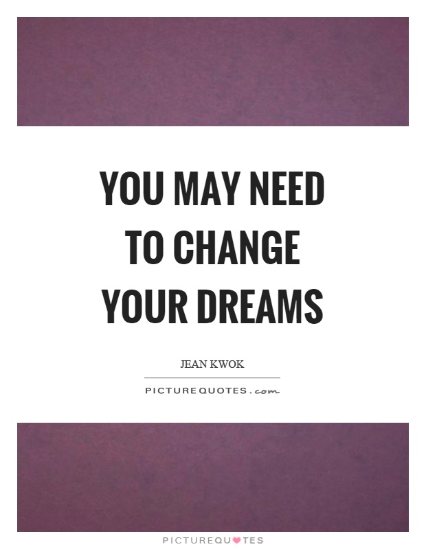 You may need to change your dreams Picture Quote #1
