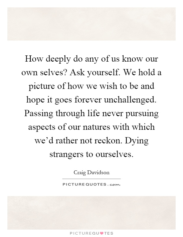 How deeply do any of us know our own selves? Ask yourself. We hold a picture of how we wish to be and hope it goes forever unchallenged. Passing through life never pursuing aspects of our natures with which we'd rather not reckon. Dying strangers to ourselves Picture Quote #1