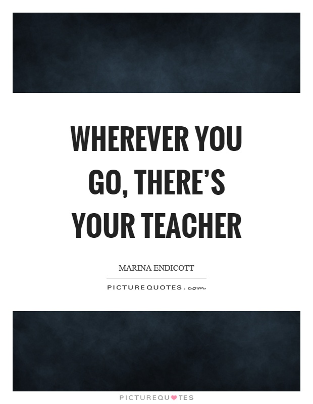Wherever you go, there's your teacher Picture Quote #1