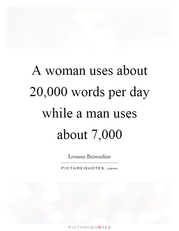 A woman uses about 20,000 words per day while a man uses about 7,000 Picture Quote #1