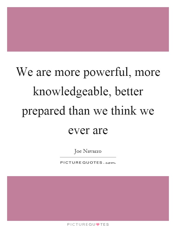 We are more powerful, more knowledgeable, better prepared than we think we ever are Picture Quote #1