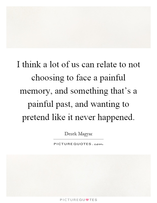 I think a lot of us can relate to not choosing to face a painful memory, and something that's a painful past, and wanting to pretend like it never happened Picture Quote #1