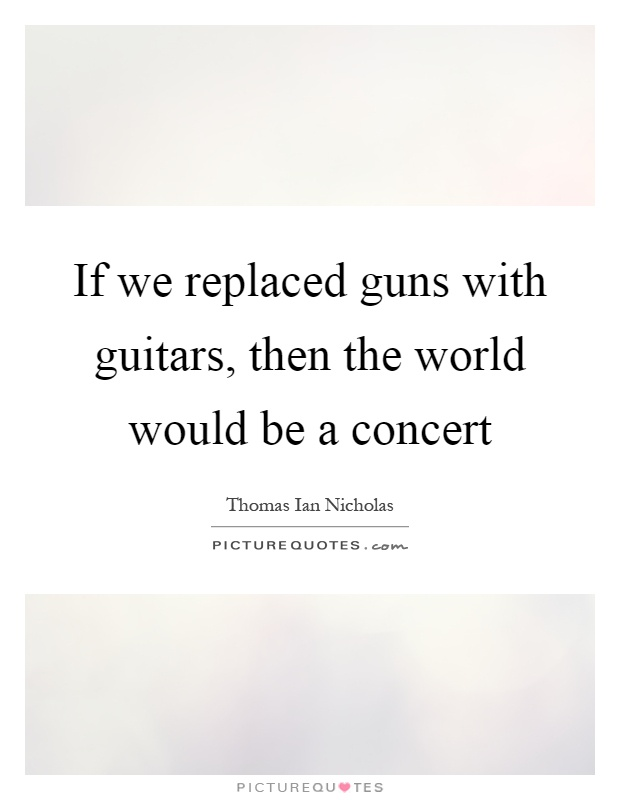 If we replaced guns with guitars, then the world would be a concert Picture Quote #1