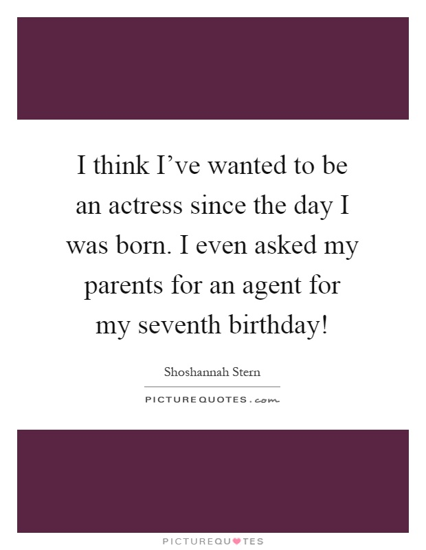 I think I've wanted to be an actress since the day I was born. I even asked my parents for an agent for my seventh birthday! Picture Quote #1