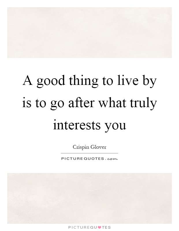 A good thing to live by is to go after what truly interests you Picture Quote #1