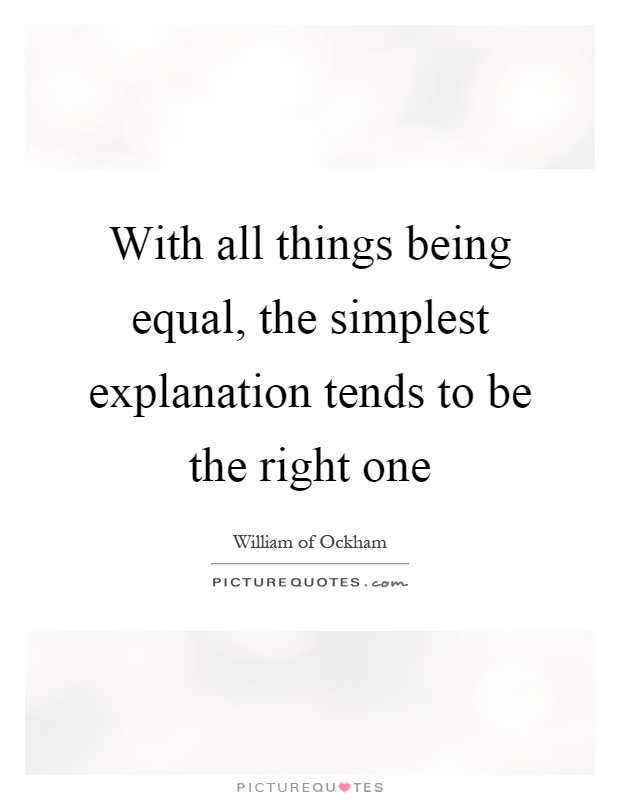 With all things being equal, the simplest explanation tends to be the right one Picture Quote #1