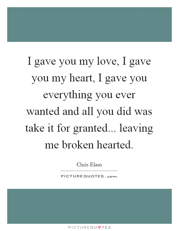 I gave you my love, I gave you my heart, I gave you everything you ever wanted and all you did was take it for granted... leaving me broken hearted Picture Quote #1