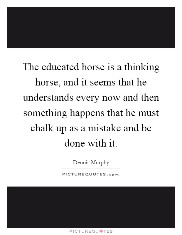 The educated horse is a thinking horse, and it seems that he understands every now and then something happens that he must chalk up as a mistake and be done with it Picture Quote #1