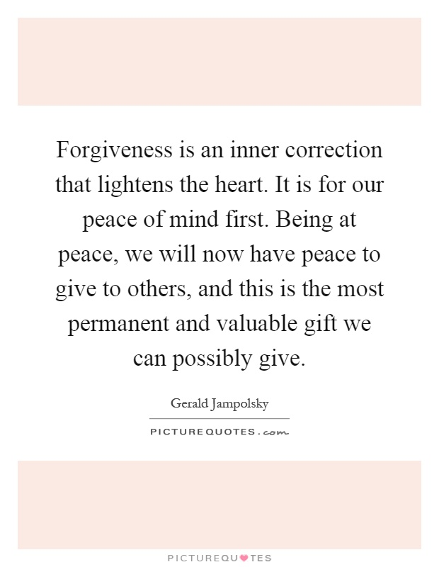 Forgiveness is an inner correction that lightens the heart. It is for our peace of mind first. Being at peace, we will now have peace to give to others, and this is the most permanent and valuable gift we can possibly give Picture Quote #1