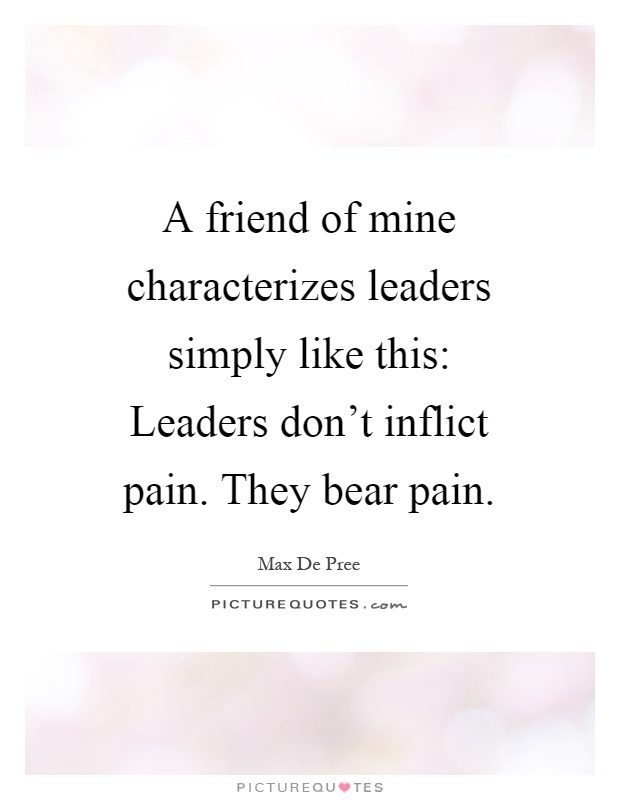 A friend of mine characterizes leaders simply like this: Leaders don't inflict pain. They bear pain Picture Quote #1
